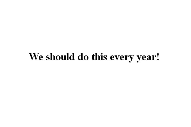 """""""We should do this every year!"""""""